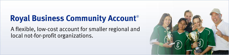 Royal Business Community Account® A flexible, low-cost account for smaller regional and local not-for-profit organizations.