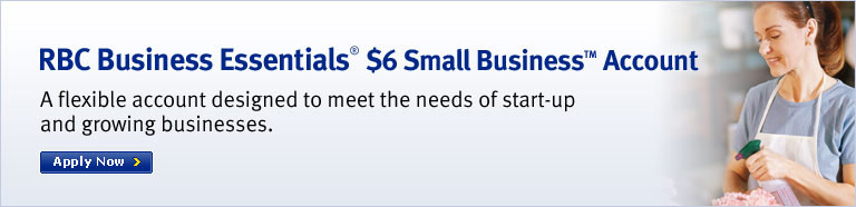 RBC Business Essentials® $6 Small Business Account A flexible account designed to meet the needs of start-up and growing businesses.  Apply Now.