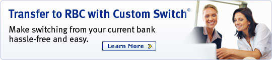 Transfer to RBC with Custom Switch® Make switching from your current bank hassle-free and easy. Learn More.
