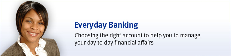 Everyday Banking - Choosing the right account to help you to manage your day to day financial affairs