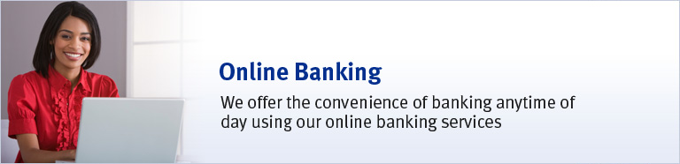 Online Banking - We offer the convenience of banking anytime of day using our online banking services