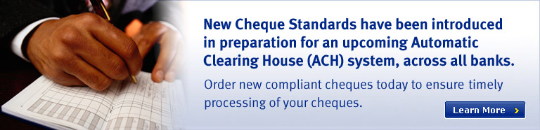 New cheque standards have been introduced in prparation for an upcoming automatic house system (ACH), across all banks. Order new compliant cheques today to ensure timely processing of your cheques.