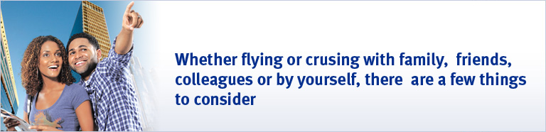 Whether flying or crusing with family, friends, colleagues or by yourself, there are a few things to consider