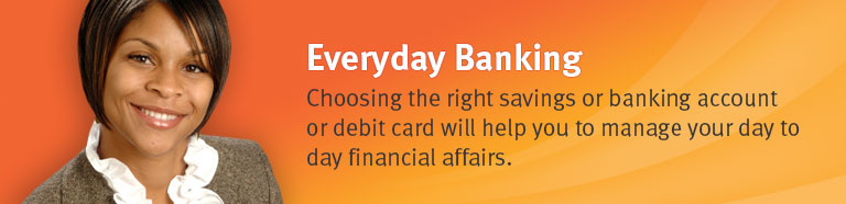 Everyda Banking - Choosing the right savings or chequing accont or debit card will help you to manage your day to day financial affairs