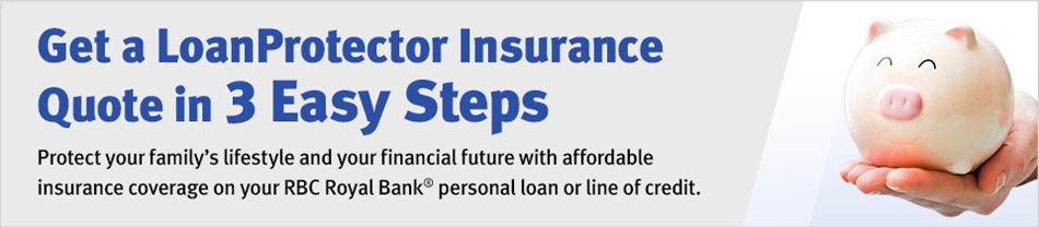 Get a LoanProtector Insurance Quote in 3 Easy Steps — LoanProtector insurance is a low cost solution that provides you with life and disability insurance on your RBC Royal Bank® personal loan or line of credit.