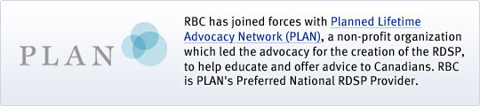 RBC has joined forces with Planned Lifetime Advocacy Network (PLAN), a non-profit organization which led the advocacy for the creation of the RDSP, help educate and offer advice to Canadians. RBC is PLAN's Preferred National RDSP Provider.