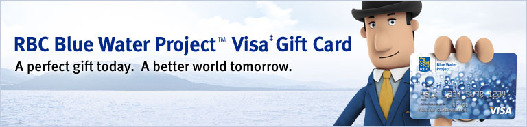 RBC Blue Water Project™ Visa‡ Gift Card  A perfect gift today. A better world tomorrow.